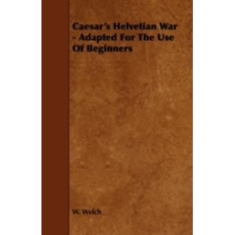 Caesars Helvetian War  Adapted for the Use of Beginners by Welch & W.