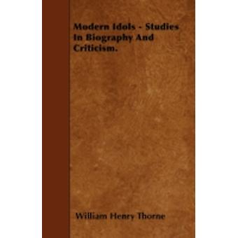 Modern Idols  Studies In Biography And Criticism. by Thorne & William Henry