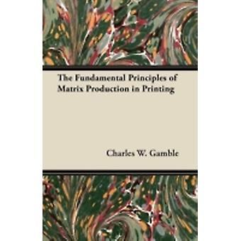 The Fundamental Principles of Matrix Production in Printing by Gamble & Charles W.