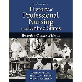 History of Professional Nursing in the United States - Toward a Cultur