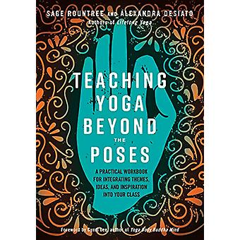 Teaching Yoga Beyond the Poses - A Practical Workbook for Integrating