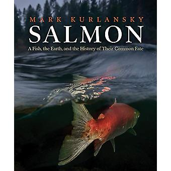 Salmon - A Fish - the Earth - and the History of Their Common Fate by