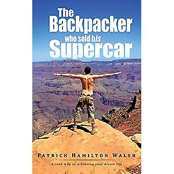 The Backpacker who sold his Supercar - A road map to achieving your dr