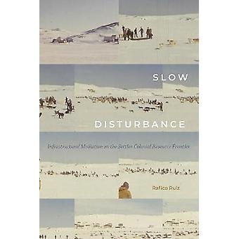 Slow Disturbance Infrastructural Mediation on the Settler Colonial Resource Frontier Sign Storage Transmission