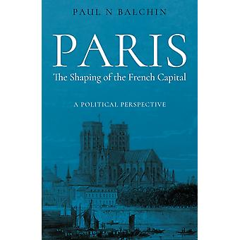 Paris. The Shaping of the French Capital by Paul Balchin