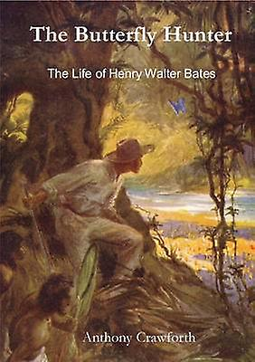 The Butterfly Hunter - The Life of Henry Walter Bates by Anthony Crawf