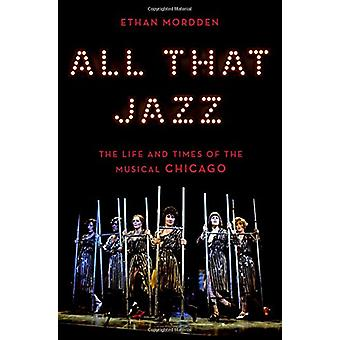 All That Jazz - The Life and Times of the Musical Chicago by Ethan Mor
