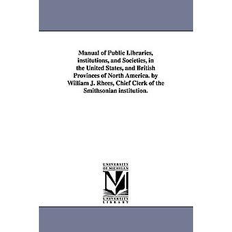 Handbok av folkbibliotek institutioner och samhällen i USA och brittiska provinserna i Nordamerika. av William J. Rhees Chief Clerk vid Smithsonian institution. av Rhees & William Jones