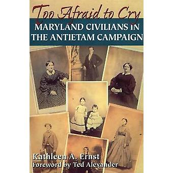 Too Afraid to Cry - Maryland Civilians in the Antietam Campaign by Kat
