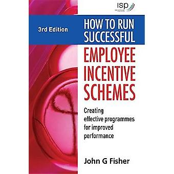 How to Run Successful Employee Incentive Schemes Creating Effective Programs for Improved Performance by Fisher & John G.