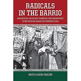 Radicals In The Barrio: Magonistas, Socialists, Wobblies, and Communists in� the Mexican-American Working Class