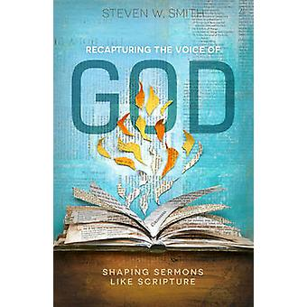 Recapturing the Voice of God - Shaping Sermons Like Scripture by Steve