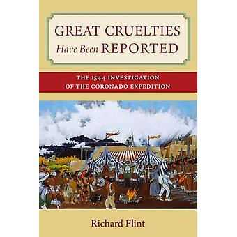 Great Cruelties Have Been Reported The 1544 Investigation of the Coronado Expedition by Flint & Richard