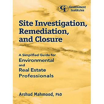 Site Investigation Remediation and Closure A Simplified Guide for Environmental and Real Estate Professionals by Mahmood & Arshud