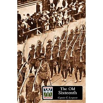 OLD SIXTEENTH Being a Record of the 16th Battalion A.I.F. During the Great War by Longmore & Captain C.