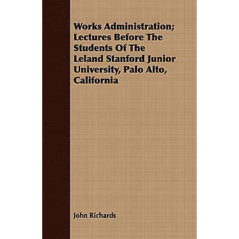 Works Administration Lectures Before The Students Of The Leland Stanford Junior University Palo Alto California by Richards & John