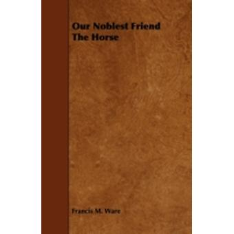 Our Noblest Friend The Horse by Ware & Francis M.