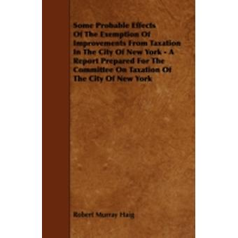 Some Probable Effects Of The Exemption Of Improvements From Taxation In The City Of New York  A Report Prepared For The Committee On Taxation Of The City Of New York by Haig & Robert Murray