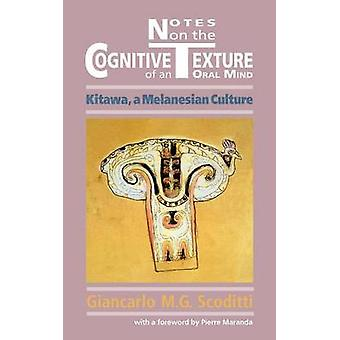 Notes on the Cognitive Texture of an Oral Mind Kitawa a Melanesian Culture by Scoditti & Giancarlo M. G.