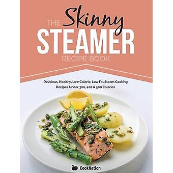 The Skinny Steamer Recipe Book Delicious Healthy Low Calorie Low Fat Steam Cooking Recipes Under 300 400  500 Calories by CookNation