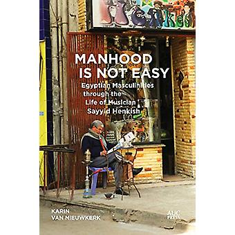 Manhood Is Not Easy - Egyptian Masculinities through the Life of Music