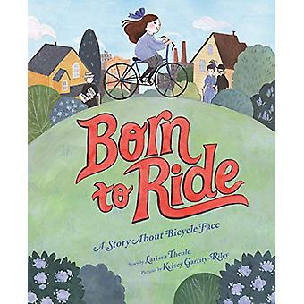 Born to Ride - A Story About Bicycle Face by Larissa Theule - 97814197