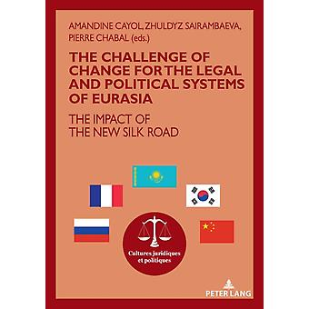 The challenge of change for the legal and political systems of Eurasia  The impact of the New Silk Road by Edited by Pierre Chabal & Edited by Amandine Cayol & Edited by Zhuldyz Sairambaeva