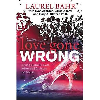 Love Gone Wrong - Living Happily Ever After as Survivors of Abuse by L