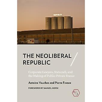 The Neoliberal Republic  Corporate Lawyers Statecraft and the Making of PublicPrivate France by Antoine Vauchez & Pierre France & Translated by Meg Morley & Foreword by Samuel Moyn