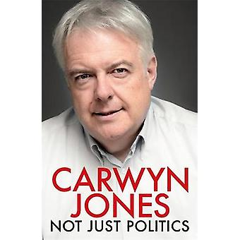 Not Just Politics 'The must read life story of Carwyn Jones and his nine years as Wales' First Minister' Gordon Brown