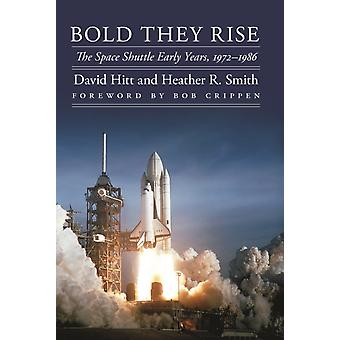 Bold They Rise  The Space Shuttle Early Years 19721986 by David Hitt & Heather R Smith & Foreword by Robert L Crippen