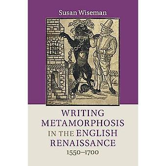 Writing Metamorphosis in the English Renaissance by Wiseman & Susan