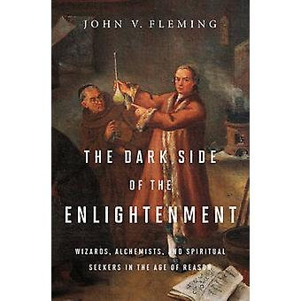 The Dark Side of the Enlightenment - Wizards - Alchemists - and Spirit