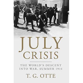 July Crisis - The World's Descent into War - Summer 1914 by T. G. Otte