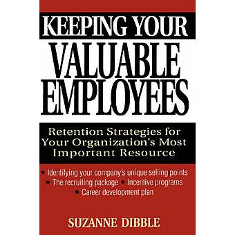 Keeping Your Valuable Employees Retention Strategies for Your Organizations Most Important Resource by Dibble & Suzanne