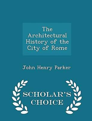 The Architectural History of the City of Rome  Scholars Choice Edition by Parker & John Henry