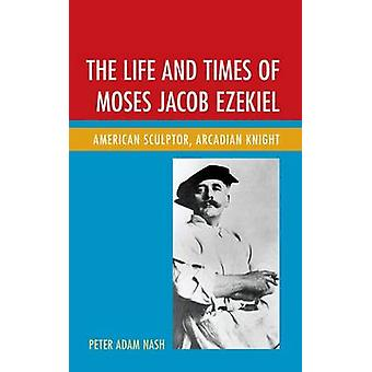 The Life and Times of Moses Jacob Ezekiel American Sculptor Arcadian Knight by Nash & Peter Adam