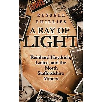 A Ray of Light Reinhard Heydrich Lidice and the North Staffordshire Miners by Phillips & Russell
