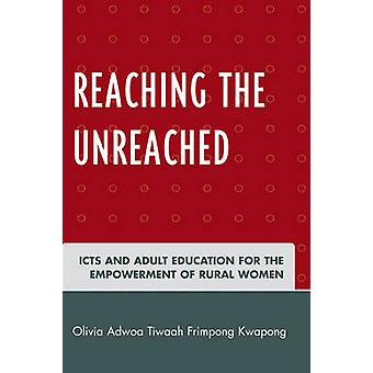Reaching the Unreached Icts and Adult Education for the Empowerment of Rural Women by Kwapong & Olivia Adwoa Tiwaah Frimpong