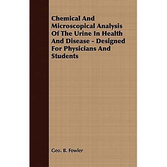 Chemical And Microscopical Analysis Of The Urine In Health And Disease  Designed For Physicians And Students by Fowler & Geo. B.