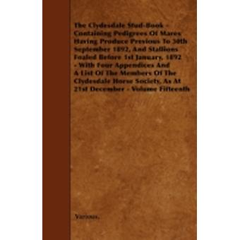 The Clydesdale StudBook  Containing Pedigrees of Mares Having Produce Previous to 30th September 1892 and Stallions Foaled Before 1st January 1892 by Various