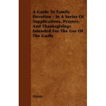 A Guide To Family Devotion  In A Series Of Supplications Prayers And Thanksgivings Intended For The Use Of The Godly by Anon.