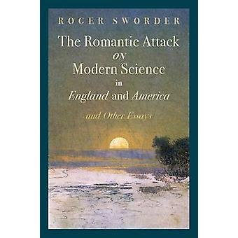 The Romantic Attack on Modern Science in England and America  Other Essays by Sworder & Roger