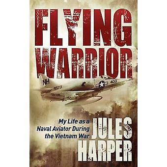 Flying Warrior My Life as a Naval Aviator During the Vietnam War by Harper & Jules