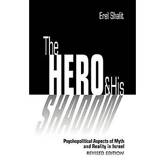 The Hero and His Shadow Psychopolitical Aspects of Myth and Reality in Israel Revised Edition by Shalit & Erel