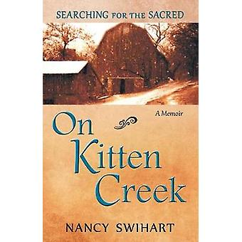 On Kitten Creek Searching for the Sacred A Memoir by Swihart & Nancy