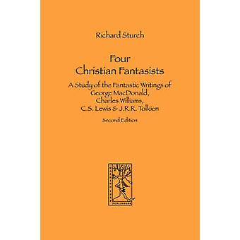 Four Christian Fantasists. A Study of the Fantastic Writings of George MacDonald Charles Williams C.S. Lewis  J.R.R. Tolkien by Sturch & Richard