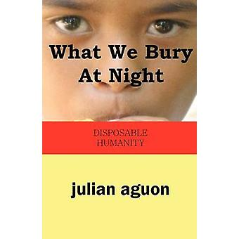 What We Bury at Night Disposable Humanity by Aguon & Julian