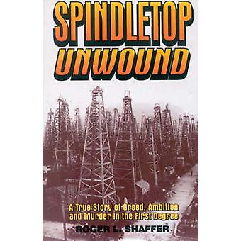 Spindletop Unwound A True Story of Greed Ambition and Murder in the First Degree by Shaffer & Roger L.