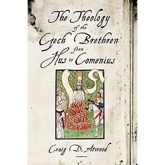 The Theology of the Czech Brethren from Hus to Comenius by Craig D. A